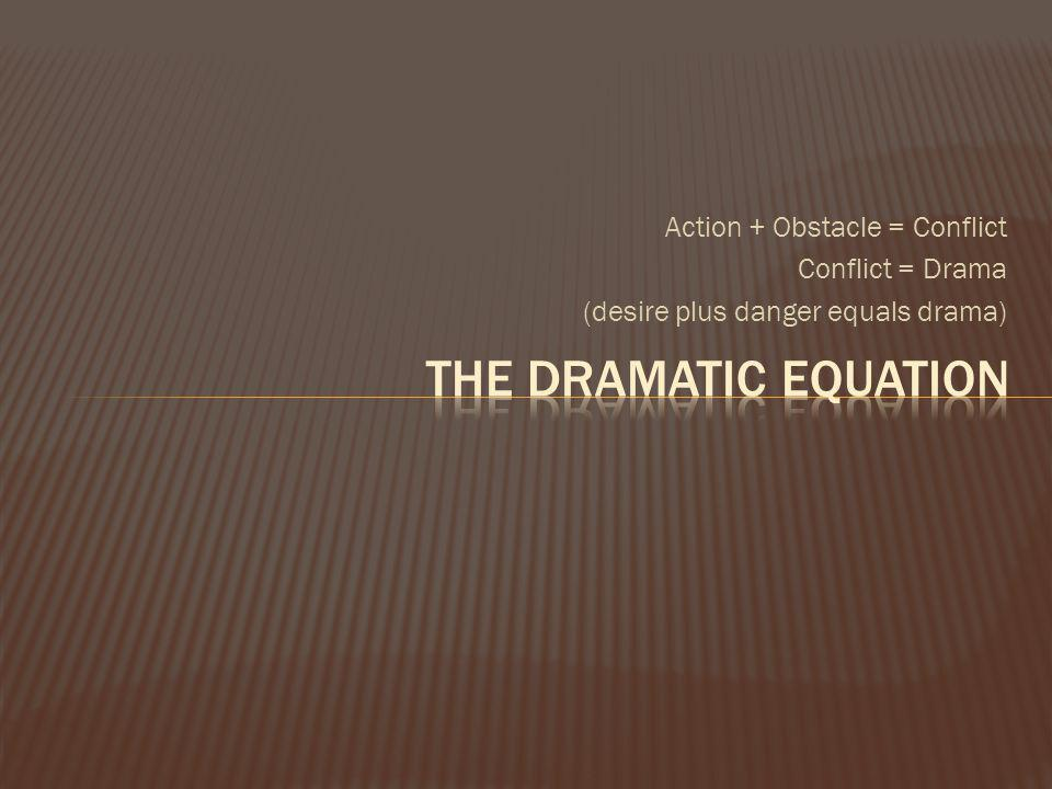 Action + Obstacle = Conflict Conflict = Drama (desire plus danger equals drama)
