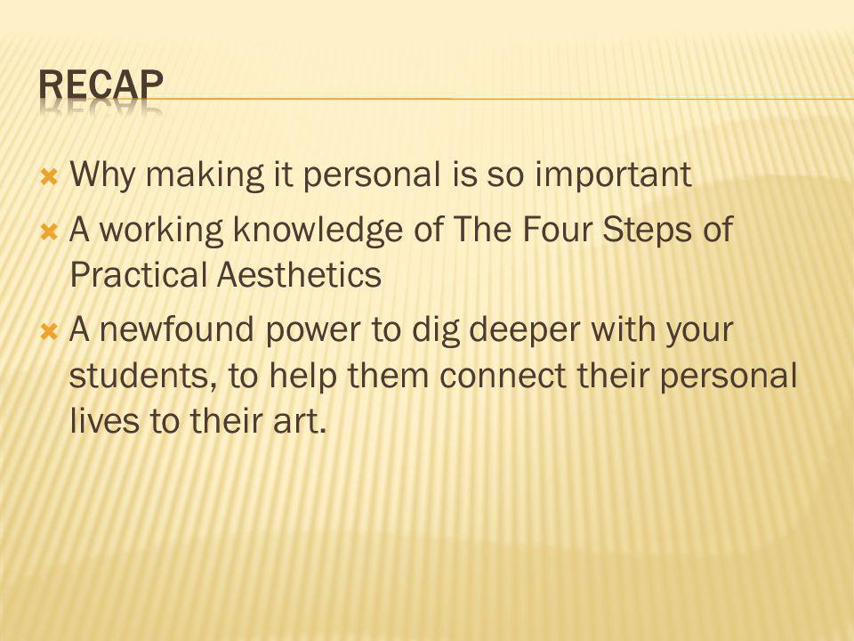  Why making it personal is so important  A working knowledge of The Four Steps of Practical Aesthetics  A newfound power to dig deeper with your st