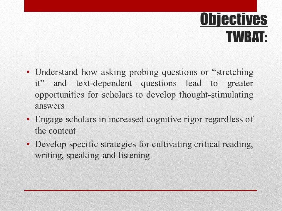 Objectives TWBAT: Understand how asking probing questions or stretching it and text-dependent questions lead to greater opportunities for scholars to develop thought-stimulating answers Engage scholars in increased cognitive rigor regardless of the content Develop specific strategies for cultivating critical reading, writing, speaking and listening
