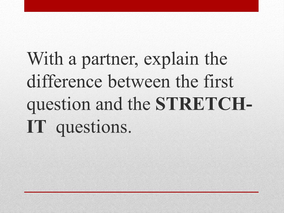 With a partner, explain the difference between the first question and the STRETCH- IT questions.