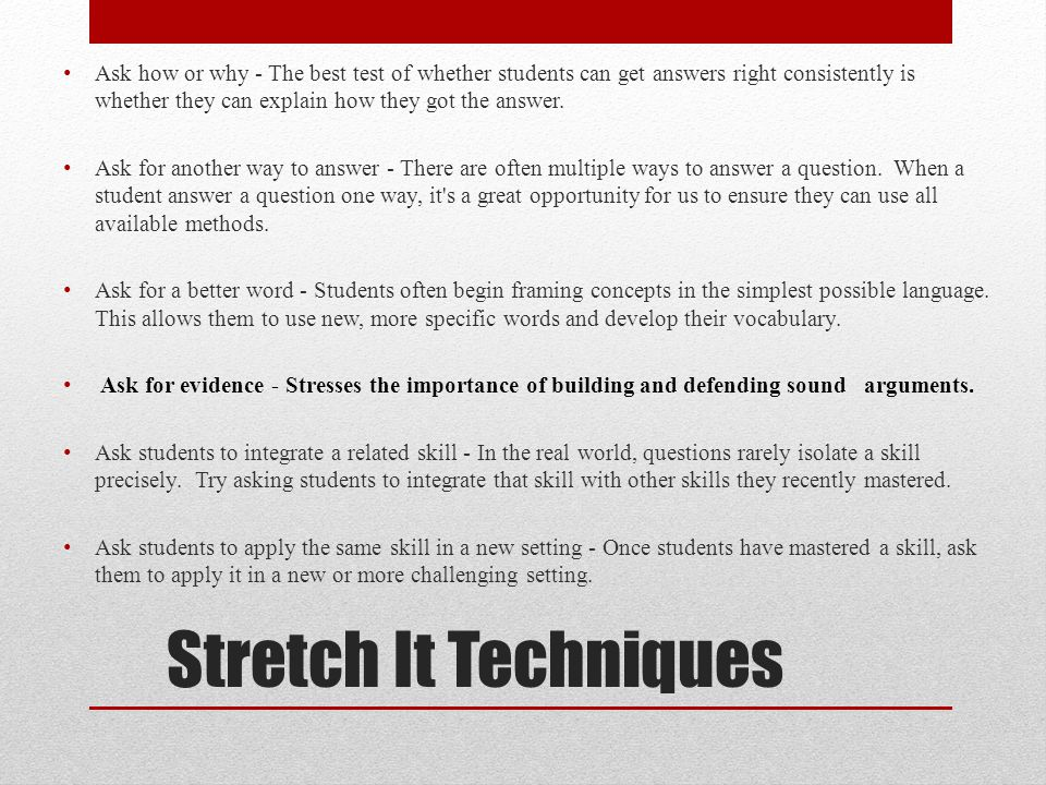 Stretch It Techniques Ask how or why - The best test of whether students can get answers right consistently is whether they can explain how they got the answer.