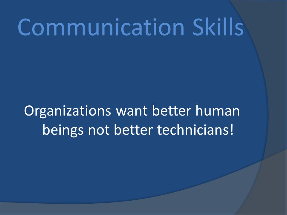 Organizations want better human beings not better technicians! Communication Skills