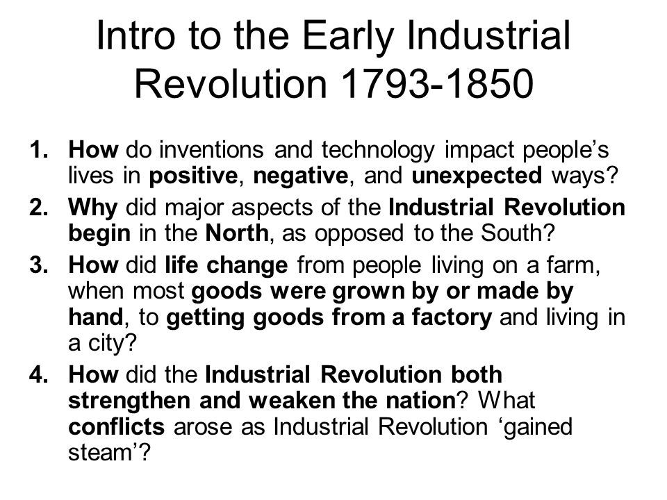 Intro to the Early Industrial Revolution 1793-1850 1.How do inventions and technology impact people's lives in positive, negative, and unexpected ways