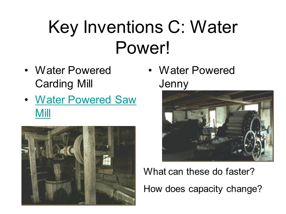 Key Inventions C: Water Power! Water Powered Carding Mill Water Powered Saw MillWater Powered Saw Mill Water Powered Jenny What can these do faster? H