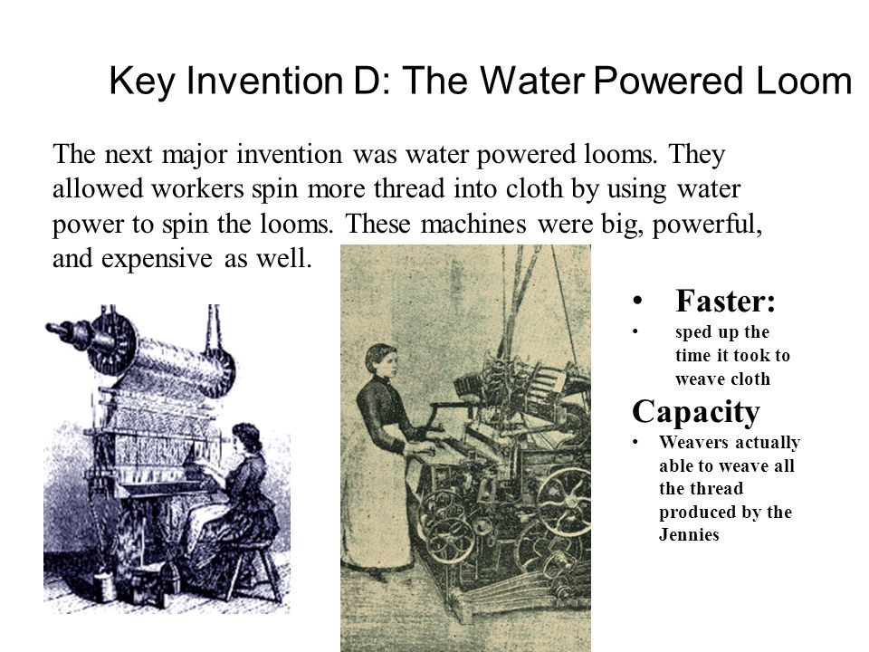 Key Invention D: The Water Powered Loom Faster: sped up the time it took to weave cloth Capacity Weavers actually able to weave all the thread produce