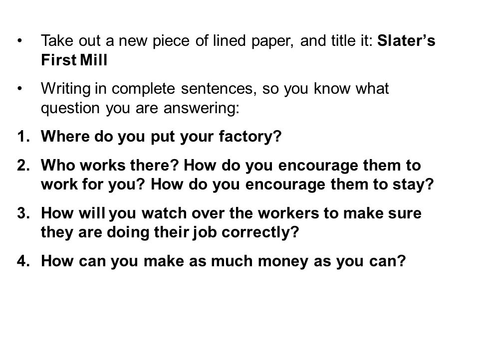 Take out a new piece of lined paper, and title it: Slater's First Mill Writing in complete sentences, so you know what question you are answering: 1.W
