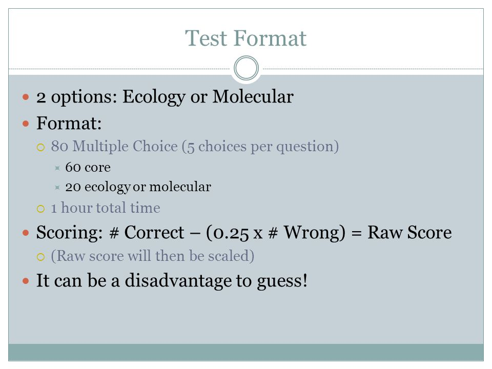 Test Format 2 options: Ecology or Molecular Format:  80 Multiple Choice (5 choices per question)  60 core  20 ecology or molecular  1 hour total time Scoring: # Correct – (0.25 x # Wrong) = Raw Score  (Raw score will then be scaled) It can be a disadvantage to guess!