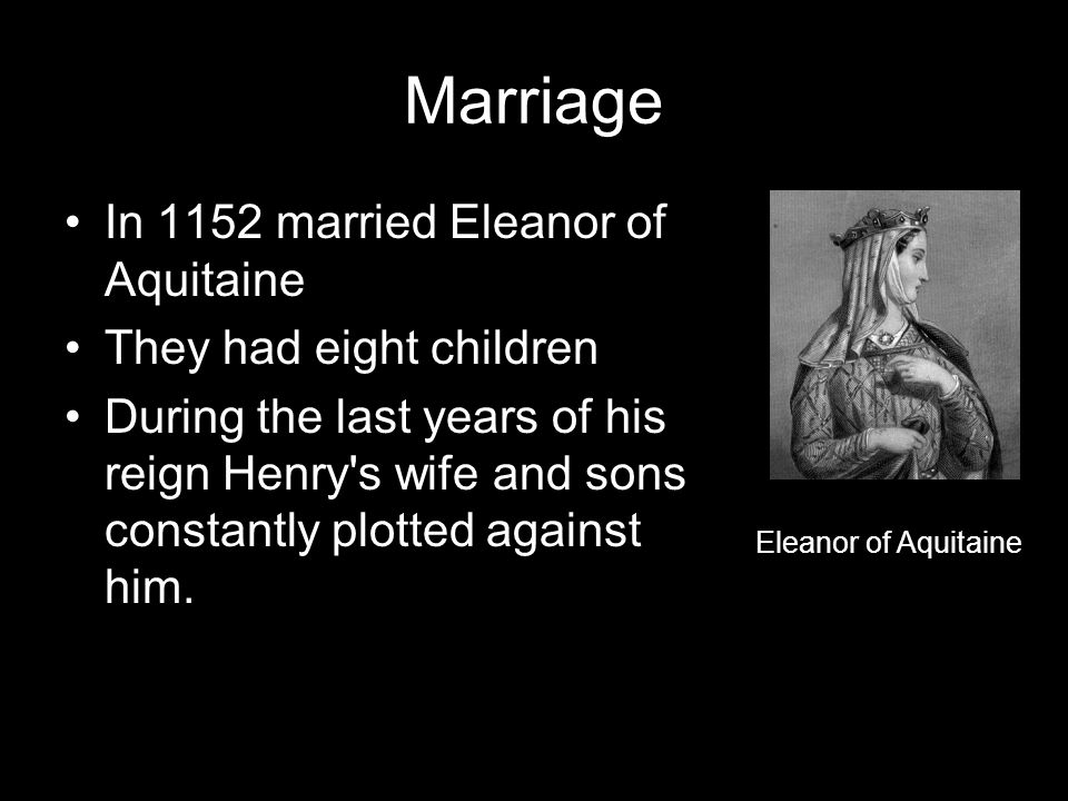 Marriage In 1152 married Eleanor of Aquitaine They had eight children During the last years of his reign Henry s wife and sons constantly plotted against him.