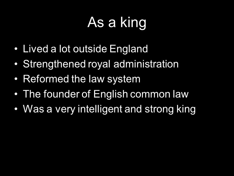 As a king Lived a lot outside England Strengthened royal administration Reformed the law system The founder of English common law Was a very intellige
