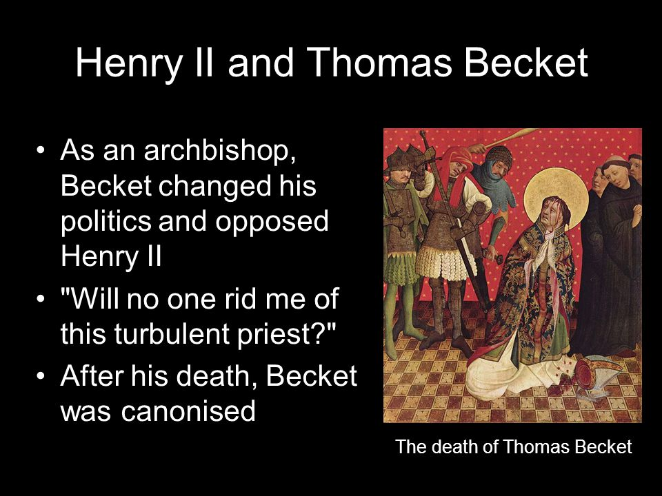Henry II and Thomas Becket As an archbishop, Becket changed his politics and opposed Henry II Will no one rid me of this turbulent priest After his death, Becket was canonised The death of Thomas Becket