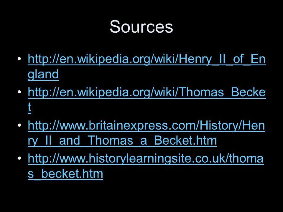 Sources http://en.wikipedia.org/wiki/Henry_II_of_En glandhttp://en.wikipedia.org/wiki/Henry_II_of_En gland http://en.wikipedia.org/wiki/Thomas_Becke t