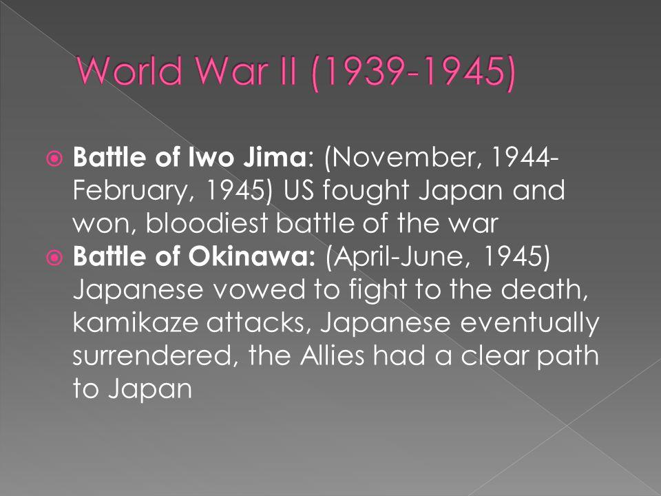  Battle of Iwo Jima : (November, 1944- February, 1945) US fought Japan and won, bloodiest battle of the war  Battle of Okinawa: (April-June, 1945) J