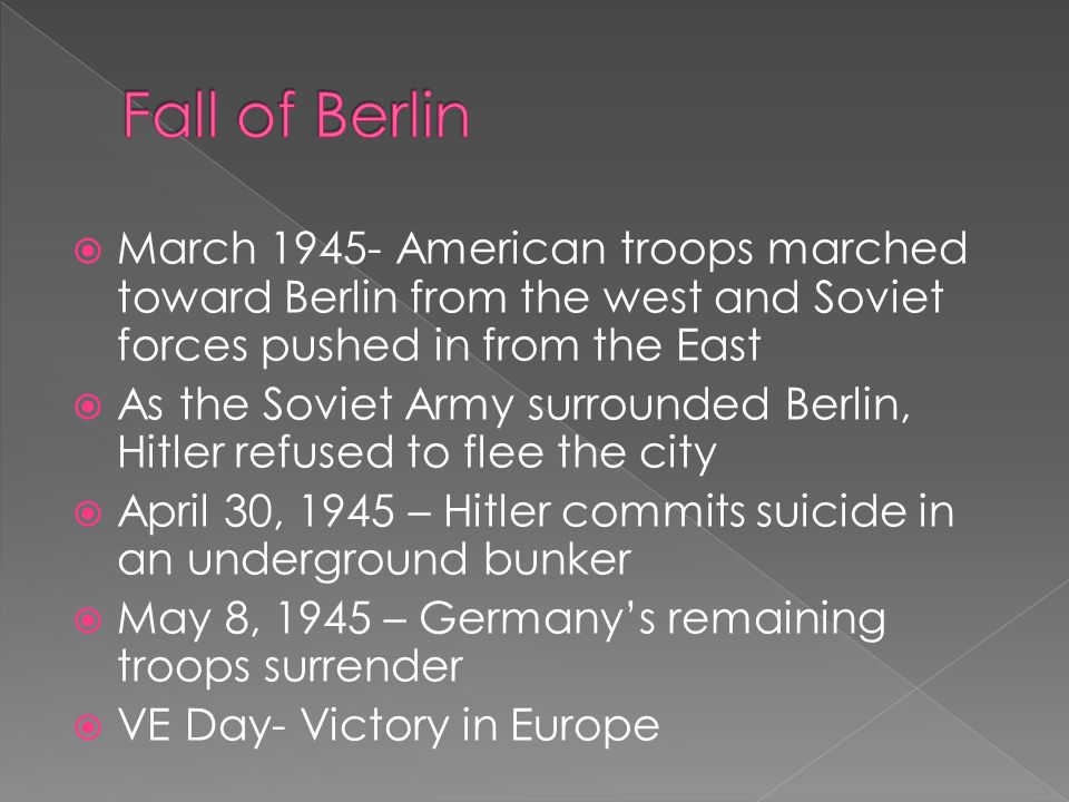  March 1945- American troops marched toward Berlin from the west and Soviet forces pushed in from the East  As the Soviet Army surrounded Berlin, Hitler refused to flee the city  April 30, 1945 – Hitler commits suicide in an underground bunker  May 8, 1945 – Germany's remaining troops surrender  VE Day- Victory in Europe