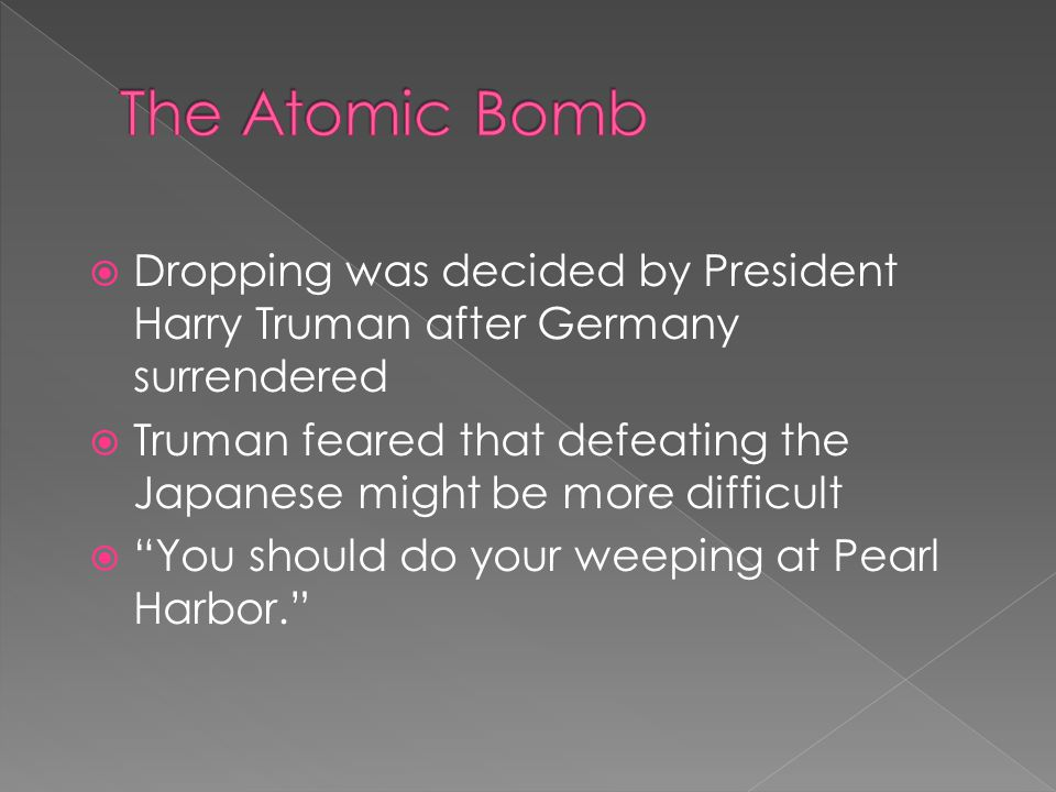  Dropping was decided by President Harry Truman after Germany surrendered  Truman feared that defeating the Japanese might be more difficult  You should do your weeping at Pearl Harbor.