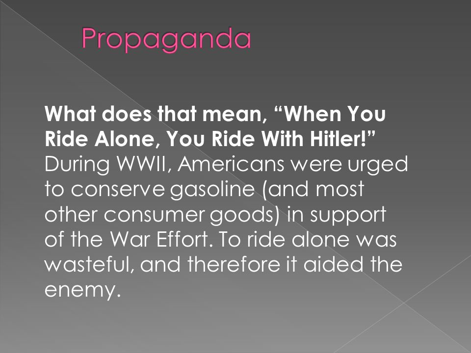 What does that mean, When You Ride Alone, You Ride With Hitler! During WWII, Americans were urged to conserve gasoline (and most other consumer goods) in support of the War Effort.