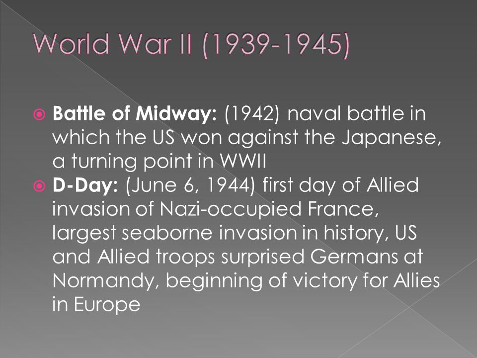  Battle of Midway: (1942) naval battle in which the US won against the Japanese, a turning point in WWII  D-Day: (June 6, 1944) first day of Allied