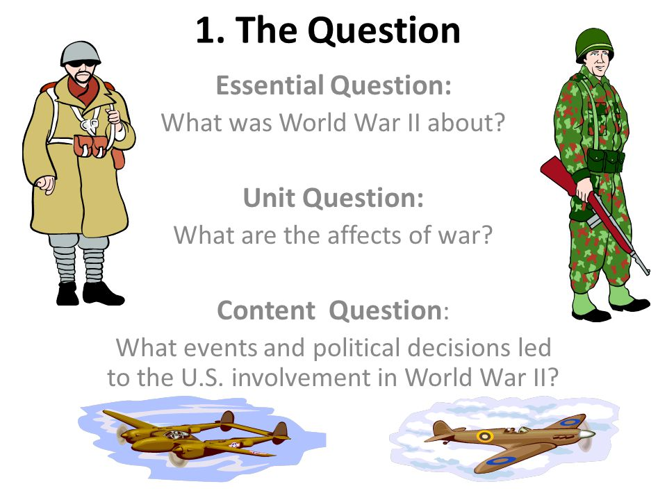 1. The Question Essential Question: What was World War II about.