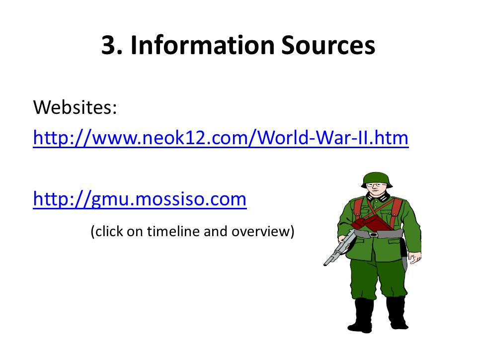3. Information Sources Websites: http://www.neok12.com/World-War-II.htm http://gmu.mossiso.com (click on timeline and overview)