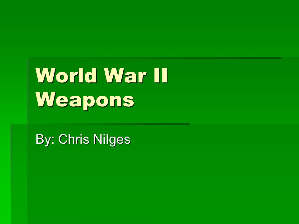 World War II Weapons By: Chris Nilges