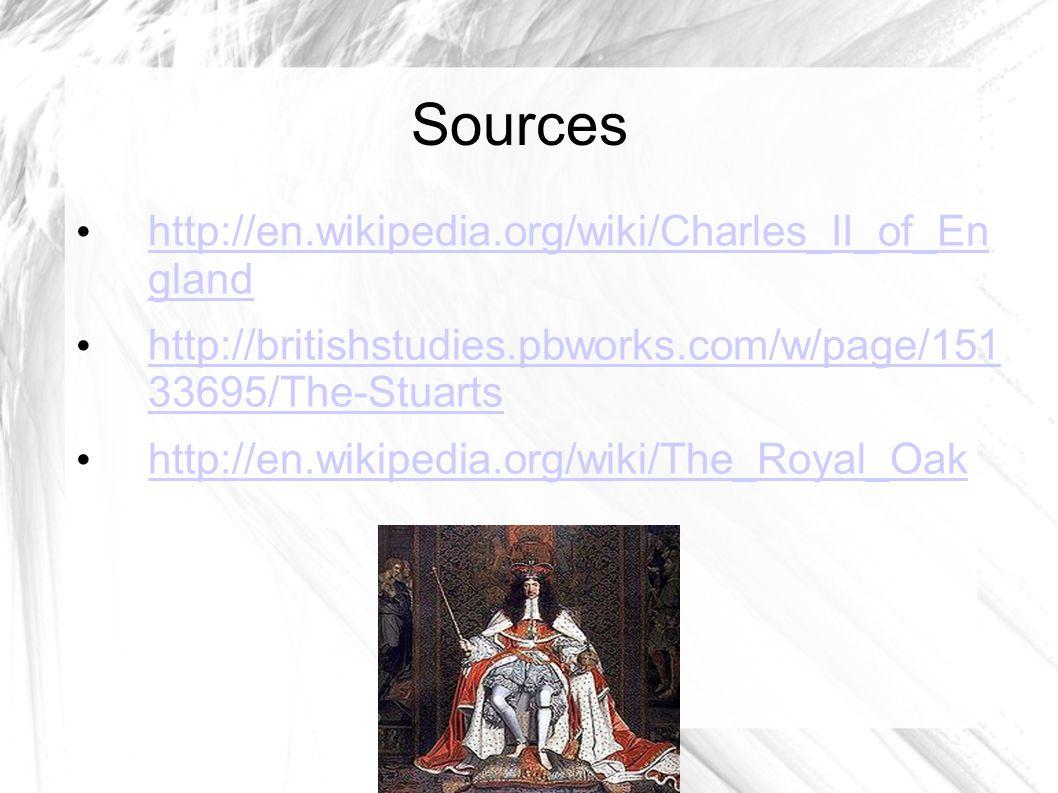 Sources http://en.wikipedia.org/wiki/Charles_II_of_En gland http://en.wikipedia.org/wiki/Charles_II_of_En gland http://britishstudies.pbworks.com/w/page/151 33695/The-Stuarts http://britishstudies.pbworks.com/w/page/151 33695/The-Stuarts http://en.wikipedia.org/wiki/The_Royal_Oak