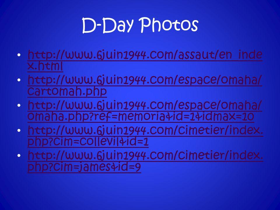 D-Day Photos http://www.6juin1944.com/assaut/en_inde x.html http://www.6juin1944.com/assaut/en_inde x.html http://www.6juin1944.com/espace/omaha/ cartomah.php http://www.6juin1944.com/espace/omaha/ cartomah.php http://www.6juin1944.com/espace/omaha/ omaha.php?ref=memoria&id=1&idmax=10 http://www.6juin1944.com/espace/omaha/ omaha.php?ref=memoria&id=1&idmax=10 http://www.6juin1944.com/cimetier/index.