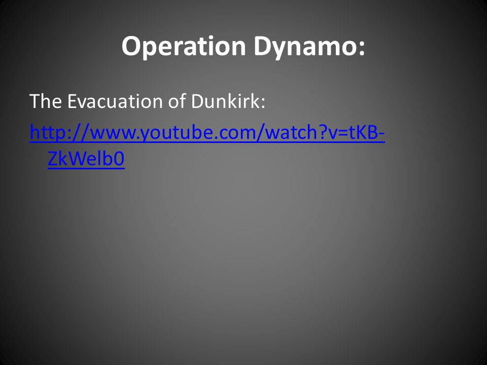 Operation Dynamo: The Evacuation of Dunkirk: http://www.youtube.com/watch?v=tKB- ZkWelb0