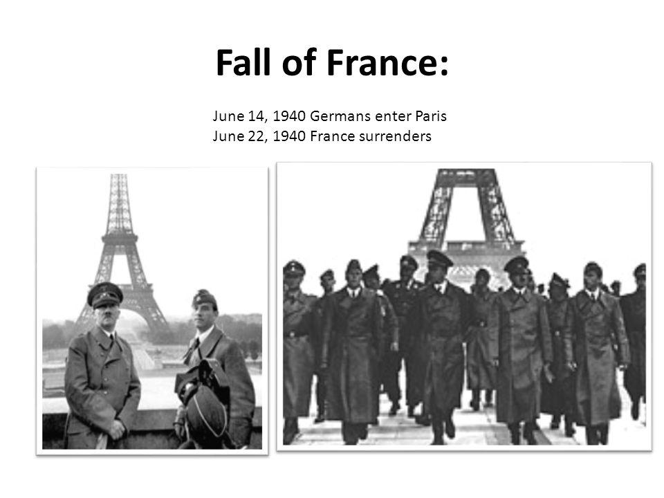 Fall of France: June 14, 1940 Germans enter Paris June 22, 1940 France surrenders