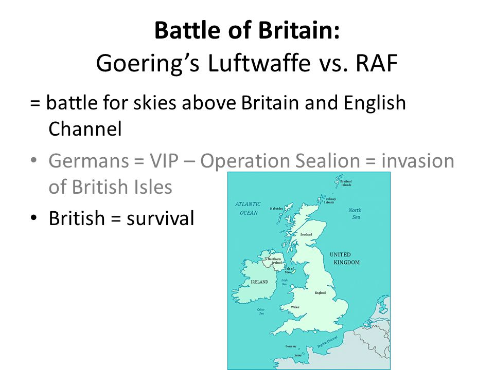 Battle of Britain: Goering's Luftwaffe vs. RAF = battle for skies above Britain and English Channel Germans = VIP – Operation Sealion = invasion of Br