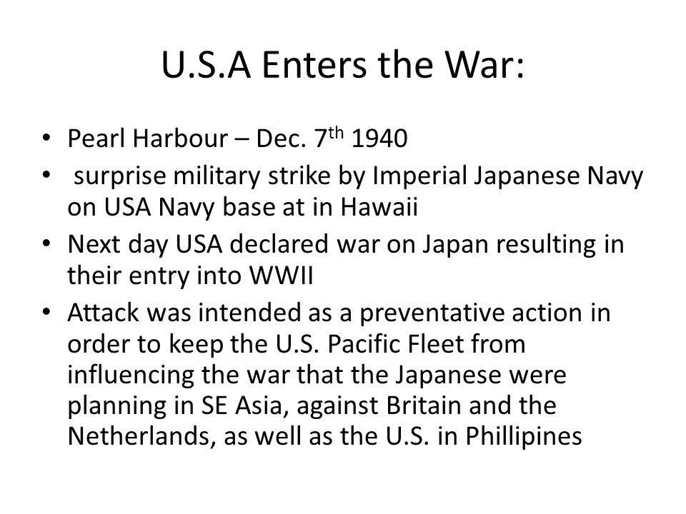 U.S.A Enters the War: Pearl Harbour – Dec. 7 th 1940 surprise military strike by Imperial Japanese Navy on USA Navy base at in Hawaii Next day USA dec