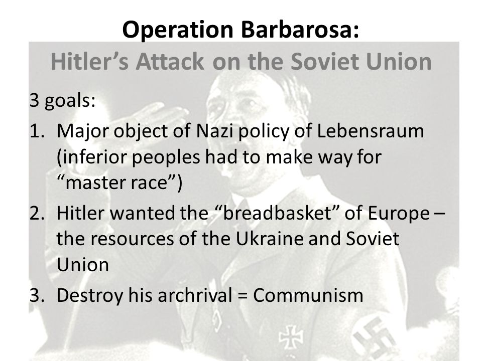 """Operation Barbarosa: Hitler's Attack on the Soviet Union 3 goals: 1.Major object of Nazi policy of Lebensraum (inferior peoples had to make way for """"m"""