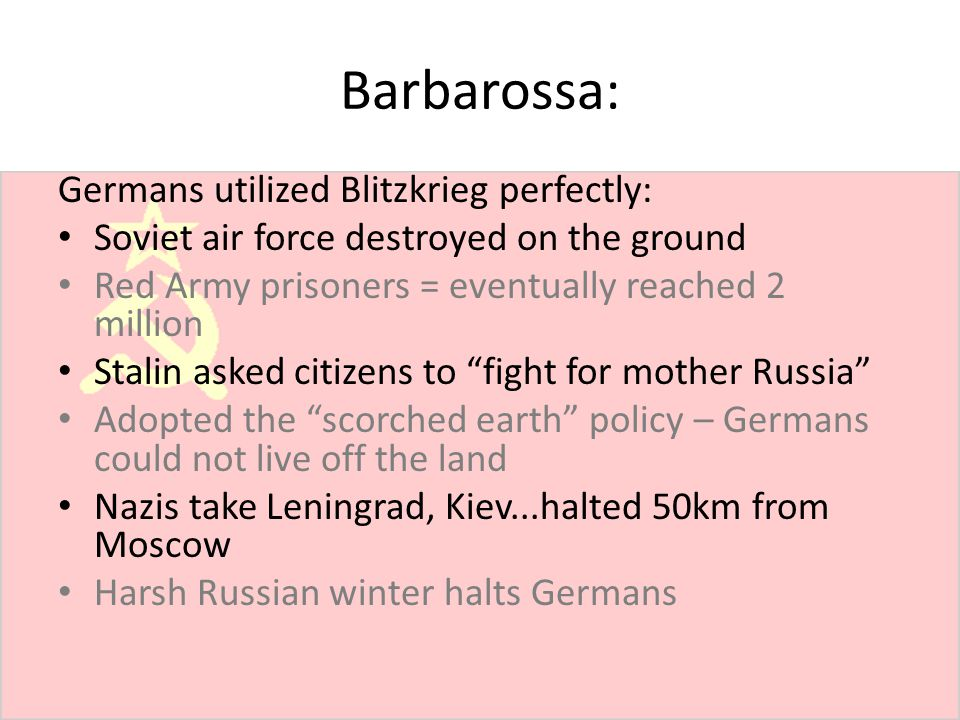 Barbarossa: Germans utilized Blitzkrieg perfectly: Soviet air force destroyed on the ground Red Army prisoners = eventually reached 2 million Stalin a