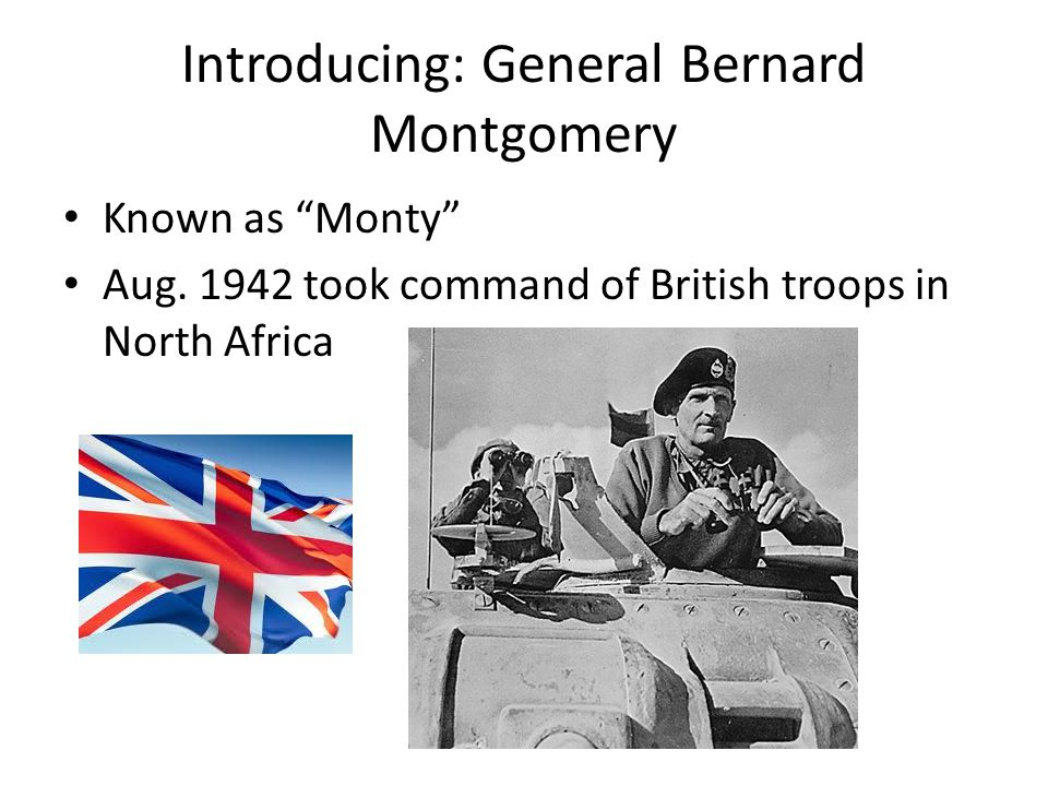"""Introducing: General Bernard Montgomery Known as """"Monty"""" Aug. 1942 took command of British troops in North Africa"""