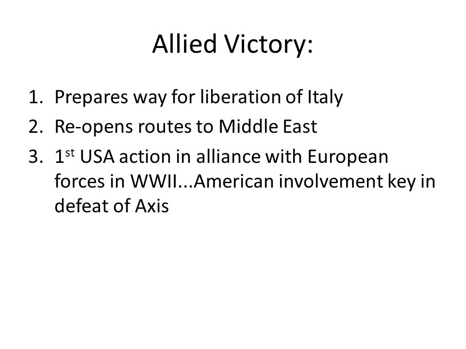 Allied Victory: 1.Prepares way for liberation of Italy 2.Re-opens routes to Middle East 3.1 st USA action in alliance with European forces in WWII...A