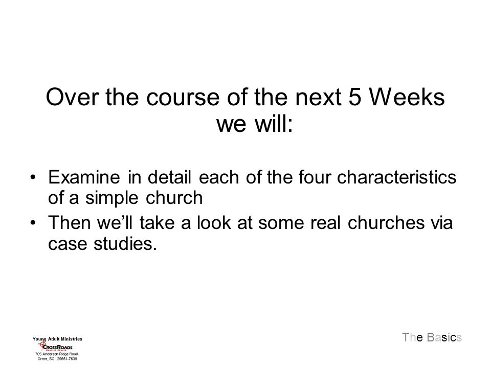 The Basics Over the course of the next 5 Weeks we will: Examine in detail each of the four characteristics of a simple church Then we'll take a look at some real churches via case studies.