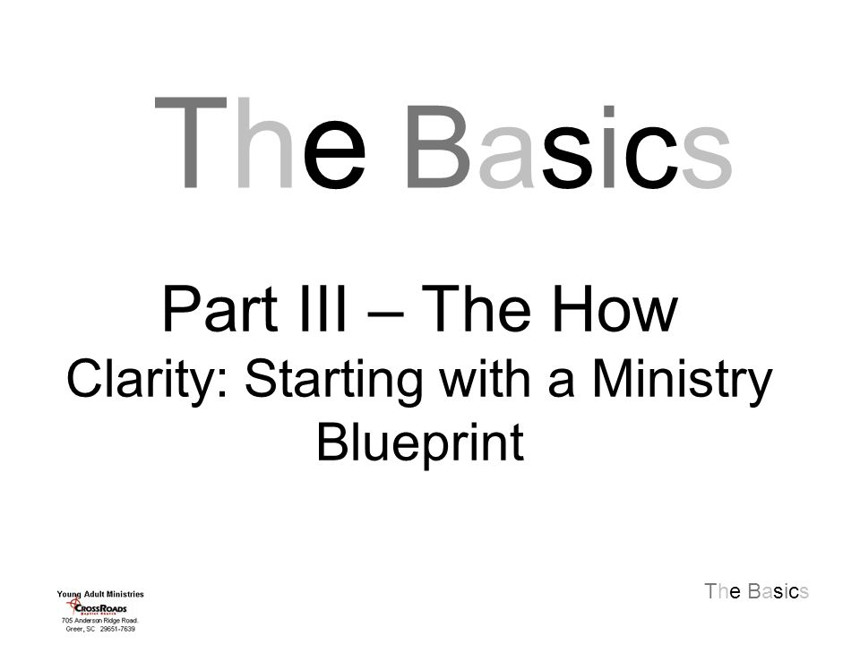 The Basics The BasicsThe Basics Part III – The How Clarity: Starting with a Ministry Blueprint