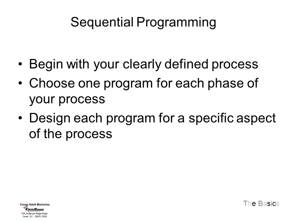 The Basics Begin with your clearly defined process Choose one program for each phase of your process Design each program for a specific aspect of the process Sequential Programming