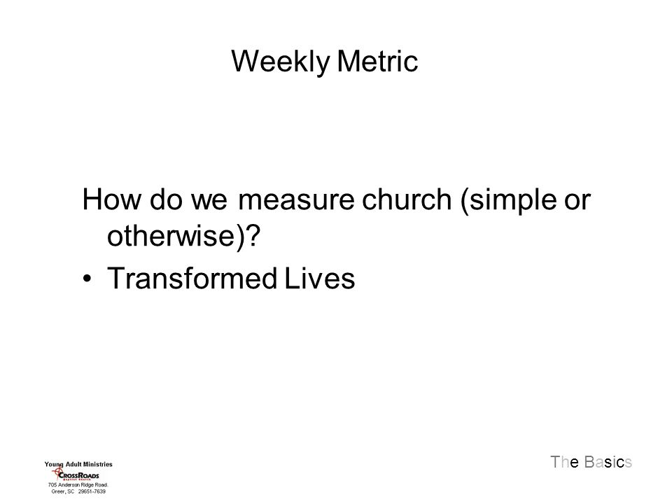 The Basics How do we measure church (simple or otherwise) Transformed Lives Weekly Metric
