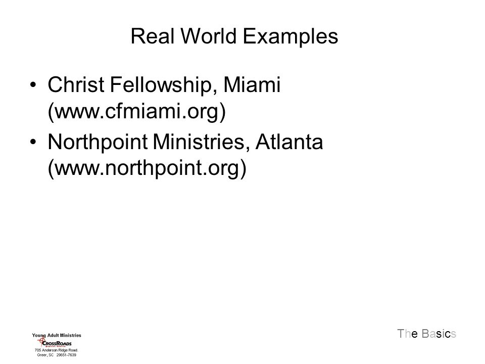 The Basics Christ Fellowship, Miami (www.cfmiami.org) Northpoint Ministries, Atlanta (www.northpoint.org) Real World Examples
