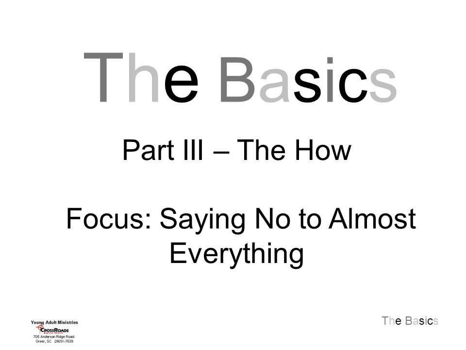 The Basics The BasicsThe Basics Part III – The How Focus: Saying No to Almost Everything