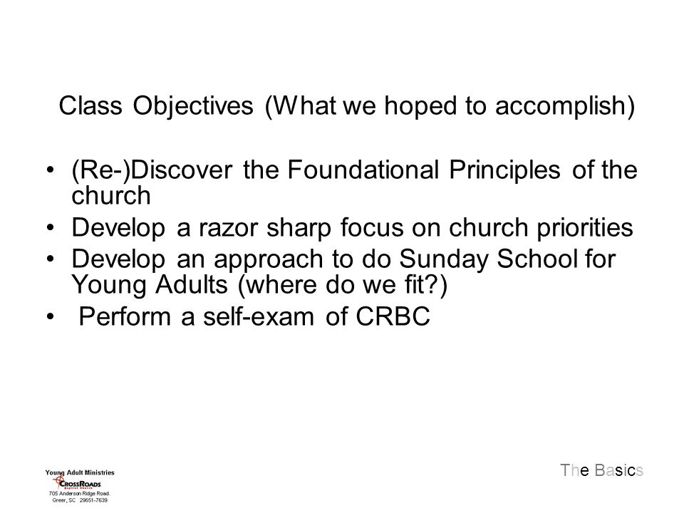 The Basics Class Objectives (What we hoped to accomplish) (Re-)Discover the Foundational Principles of the church Develop a razor sharp focus on church priorities Develop an approach to do Sunday School for Young Adults (where do we fit ) Perform a self-exam of CRBC