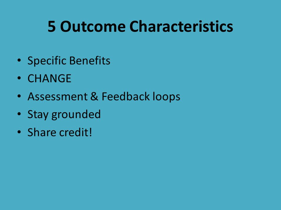 Specific Benefits CHANGE Assessment & Feedback loops Stay grounded Share credit.