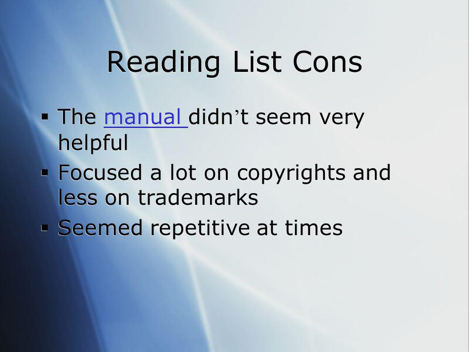 Reading List Cons  The manual didn ' t seem very helpfulmanual  Focused a lot on copyrights and less on trademarks  Seemed repetitive at times  Th