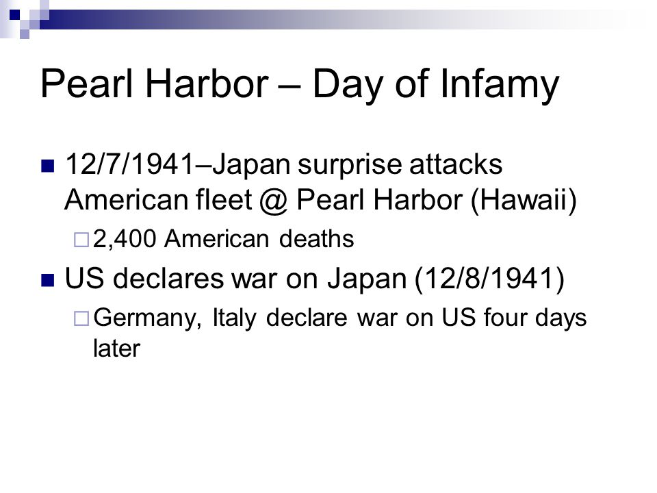 Pearl Harbor – Day of Infamy 12/7/1941–Japan surprise attacks American fleet @ Pearl Harbor (Hawaii)  2,400 American deaths US declares war on Japan (12/8/1941)  Germany, Italy declare war on US four days later