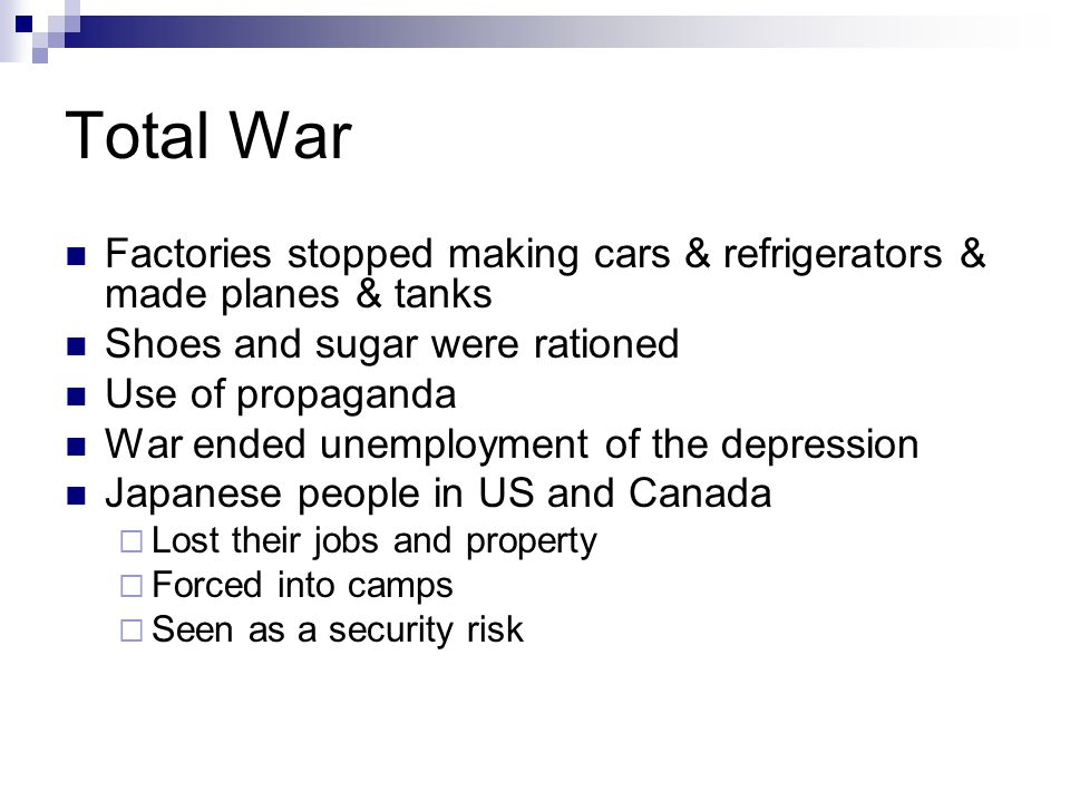 Total War Factories stopped making cars & refrigerators & made planes & tanks Shoes and sugar were rationed Use of propaganda War ended unemployment of the depression Japanese people in US and Canada  Lost their jobs and property  Forced into camps  Seen as a security risk