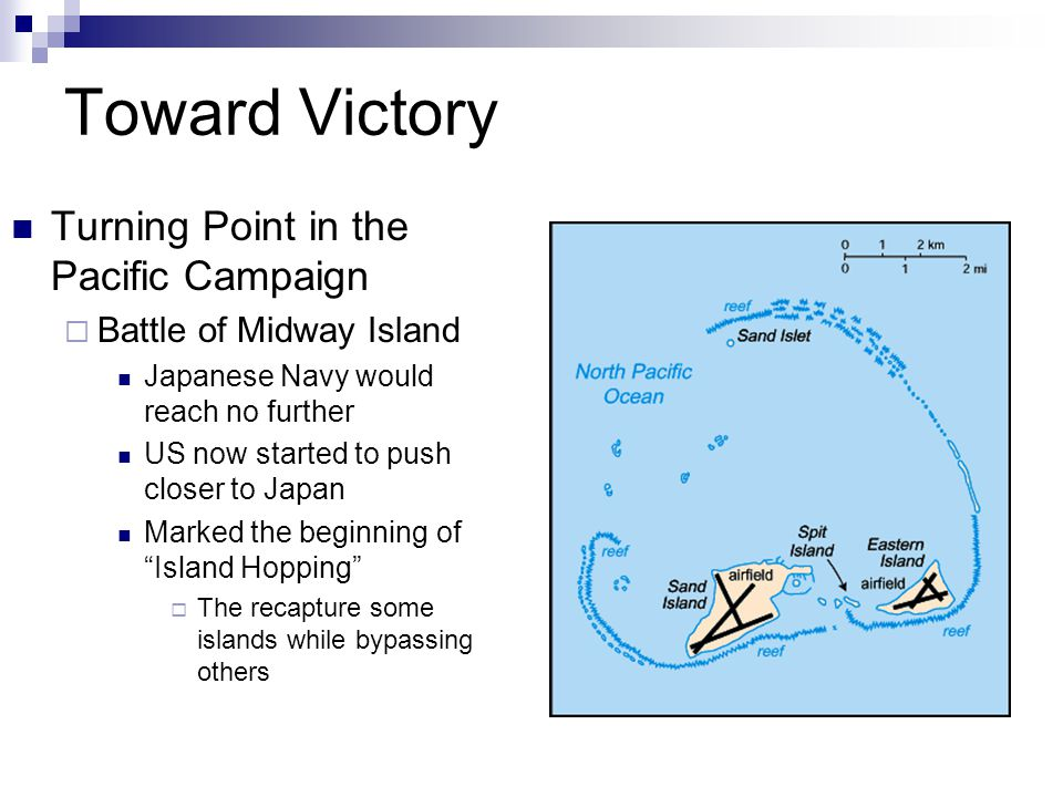 Toward Victory Turning Point in the Pacific Campaign  Battle of Midway Island Japanese Navy would reach no further US now started to push closer to Japan Marked the beginning of Island Hopping  The recapture some islands while bypassing others