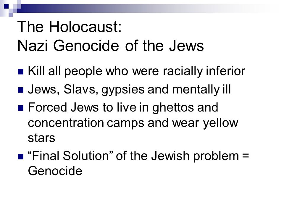 The Holocaust: Nazi Genocide of the Jews Kill all people who were racially inferior Jews, Slavs, gypsies and mentally ill Forced Jews to live in ghettos and concentration camps and wear yellow stars Final Solution of the Jewish problem = Genocide