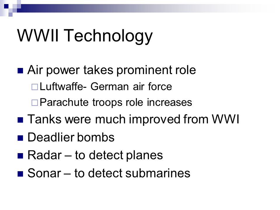 WWII Technology Air power takes prominent role  Luftwaffe- German air force  Parachute troops role increases Tanks were much improved from WWI Deadlier bombs Radar – to detect planes Sonar – to detect submarines