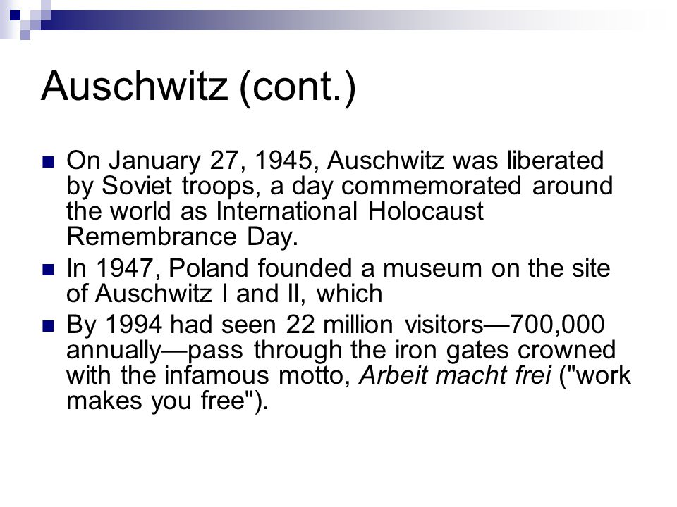 Auschwitz (cont.) On January 27, 1945, Auschwitz was liberated by Soviet troops, a day commemorated around the world as International Holocaust Remembrance Day.