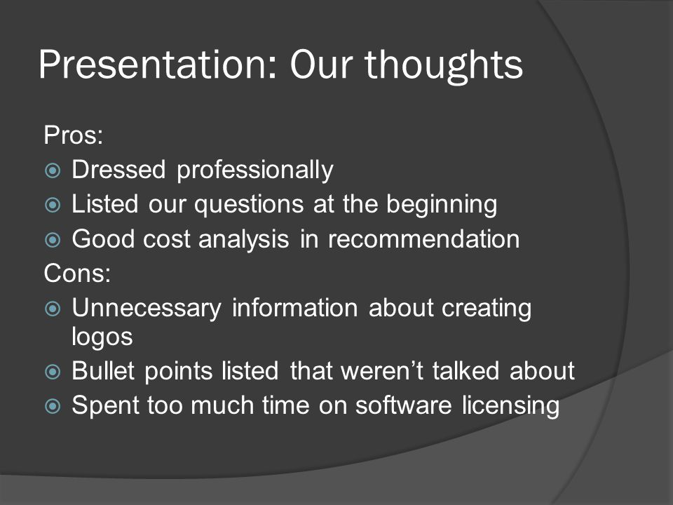 Presentation: Our thoughts Pros:  Dressed professionally  Listed our questions at the beginning  Good cost analysis in recommendation Cons:  Unnec