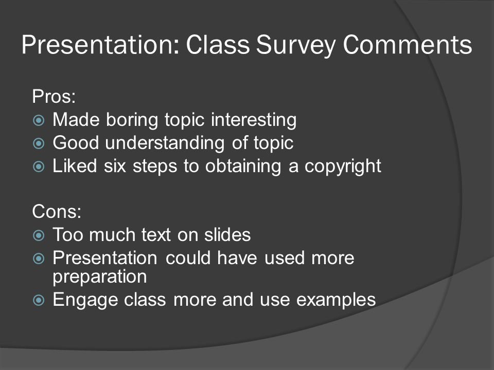 Presentation: Class Survey Comments Pros:  Made boring topic interesting  Good understanding of topic  Liked six steps to obtaining a copyright Con